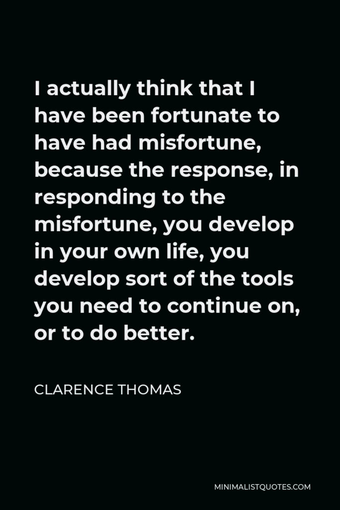 Clarence Thomas Quote - I actually think that I have been fortunate to have had misfortune, because the response, in responding to the misfortune, you develop in your own life, you develop sort of the tools you need to continue on, or to do better.
