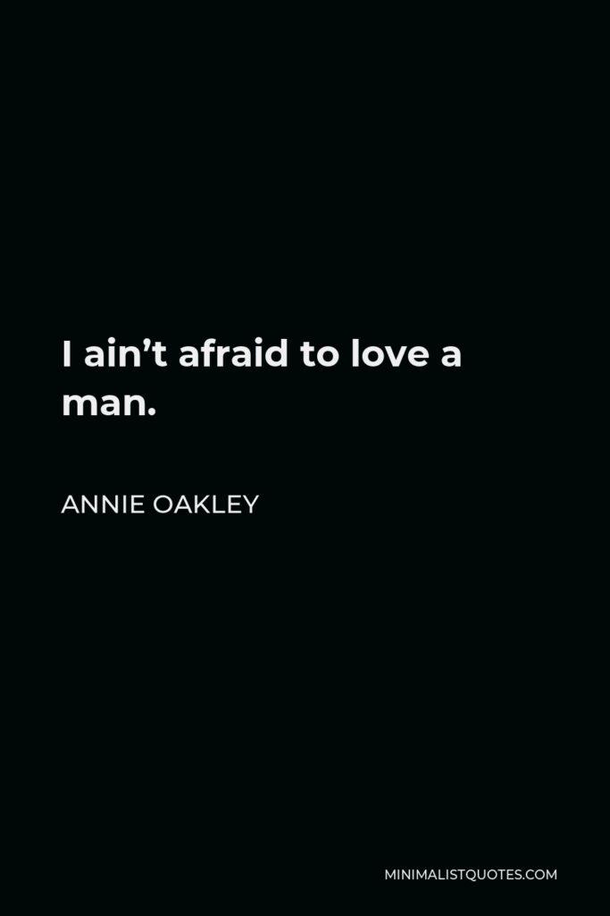 Annie Oakley Quote - I ain't afraid to love a man.
