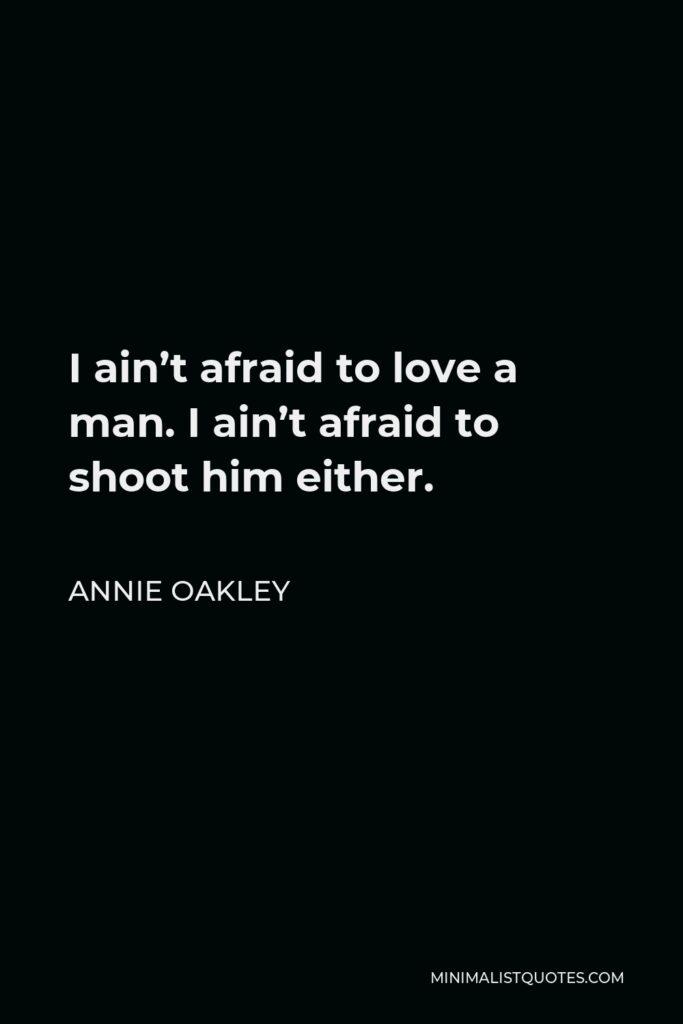Annie Oakley Quote - I ain't afraid to love a man. I ain't afraid to shoot him either.