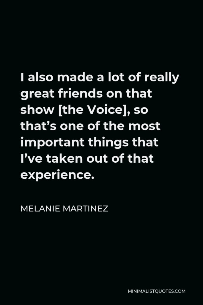 Melanie Martinez Quote - I also made a lot of really great friends on that show [the Voice], so that's one of the most important things that I've taken out of that experience.
