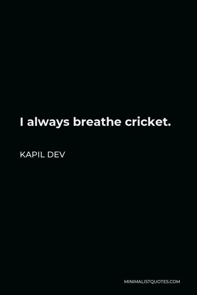 Kapil Dev Quote - I always breathe cricket.