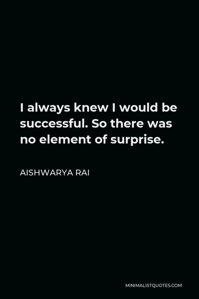 Aishwarya Rai Quote - I always knew I would be successful. So there was no element of surprise.