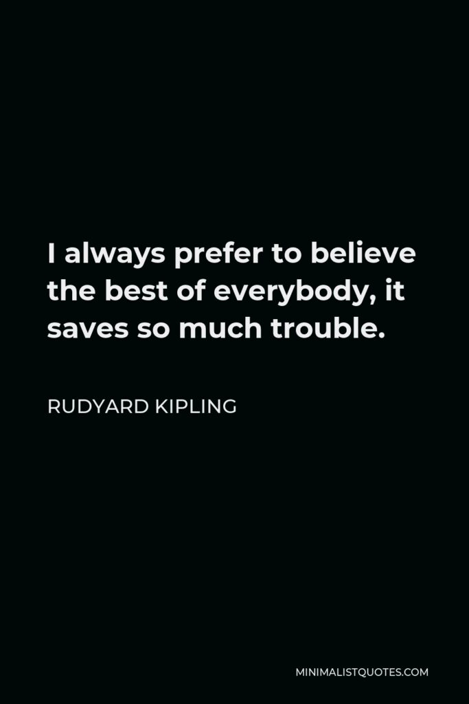 Rudyard Kipling Quote - I always prefer to believe the best of everybody, it saves so much trouble.