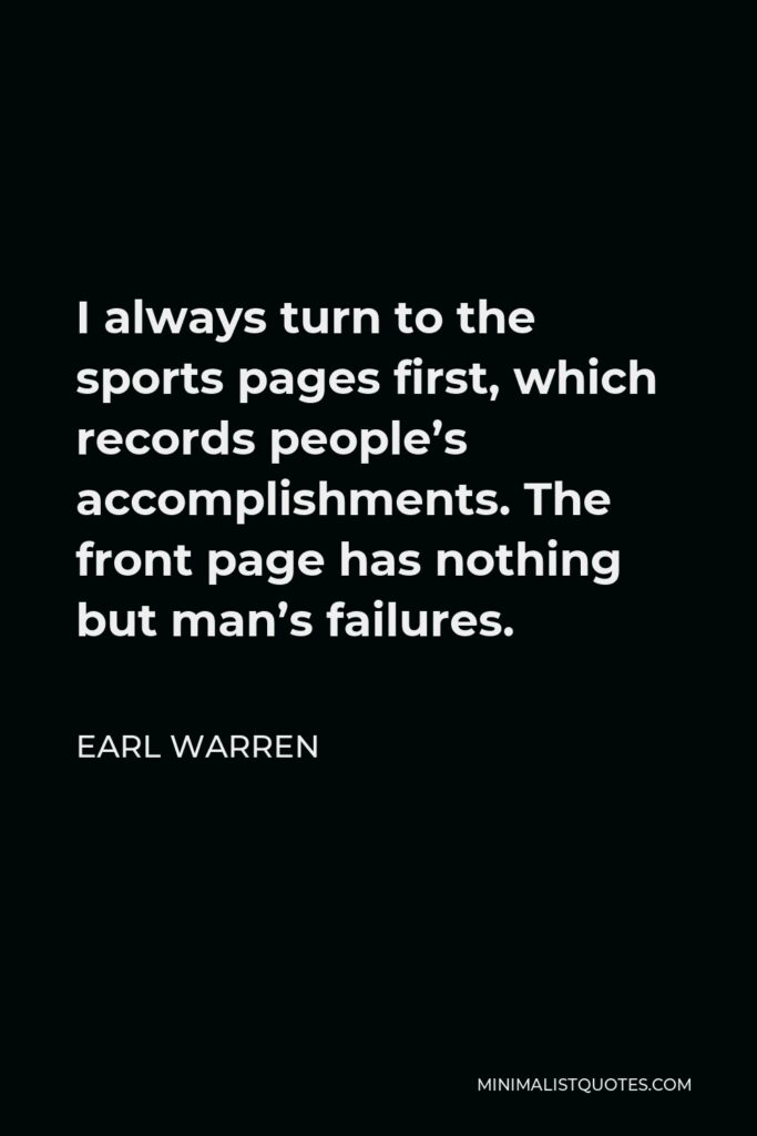Earl Warren Quote - I always turn to the sports pages first, which records people's accomplishments. The front page has nothing but man's failures.