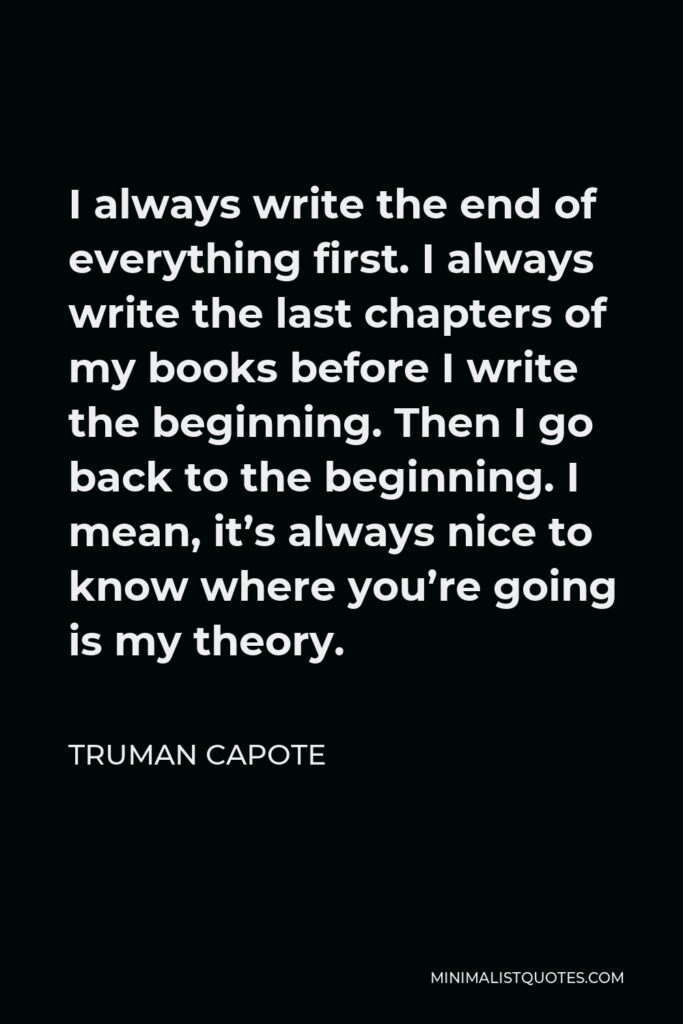 Truman Capote Quote - I always write the end of everything first. I always write the last chapters of my books before I write the beginning. Then I go back to the beginning. I mean, it's always nice to know where you're going is my theory.