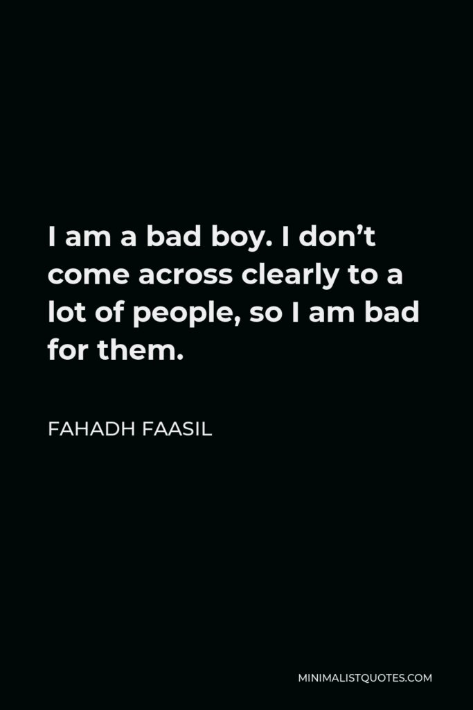 Fahadh Faasil Quote - I am a bad boy. I don't come across clearly to a lot of people, so I am bad for them.