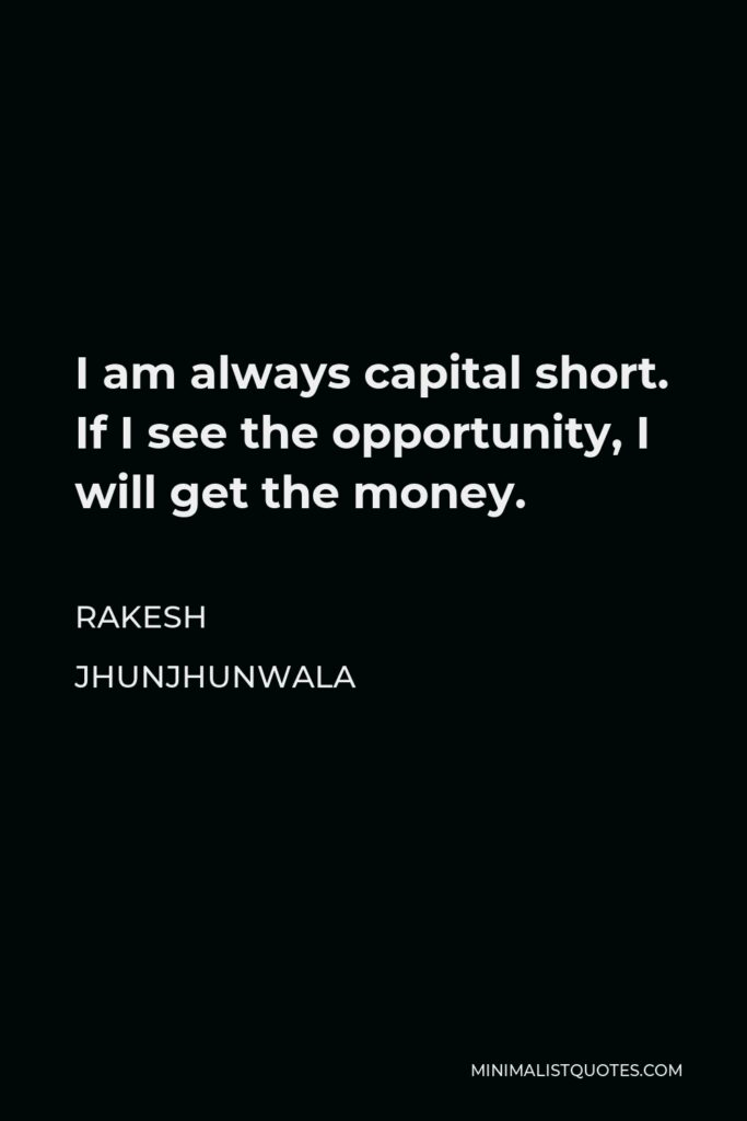 Rakesh Jhunjhunwala Quote - I am always capital short. If I see the opportunity, I will get the money.