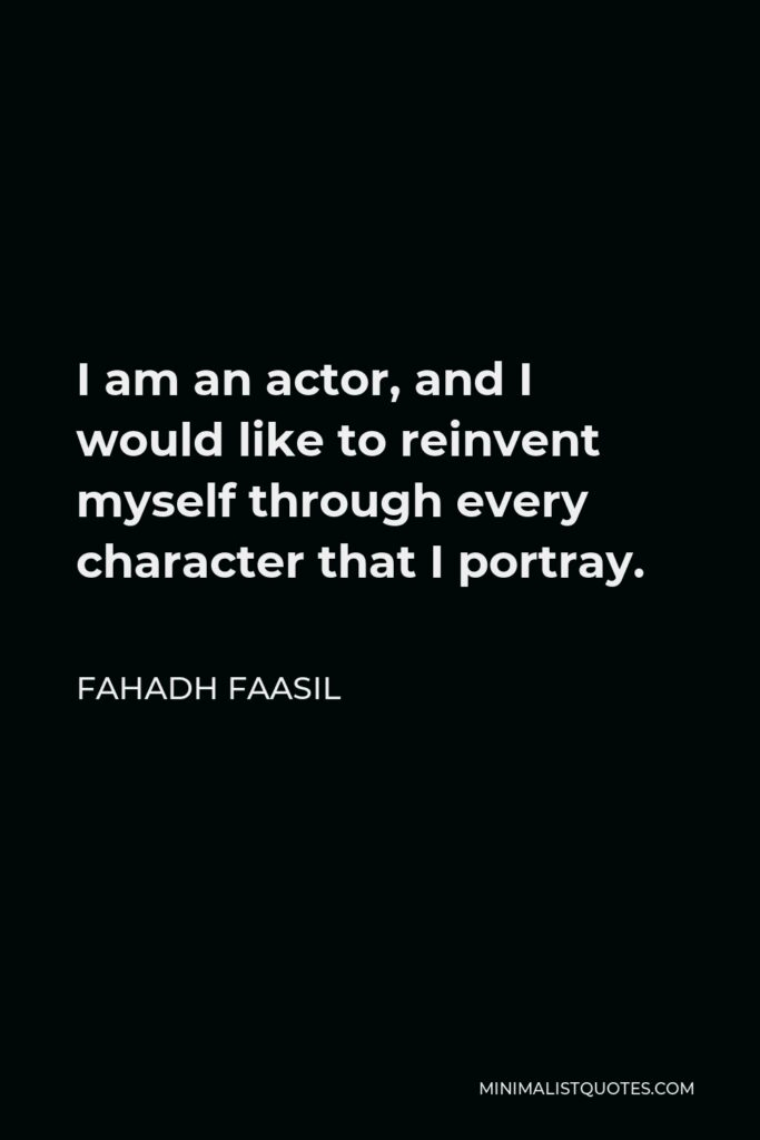 Fahadh Faasil Quote - I am an actor, and I would like to reinvent myself through every character that I portray.