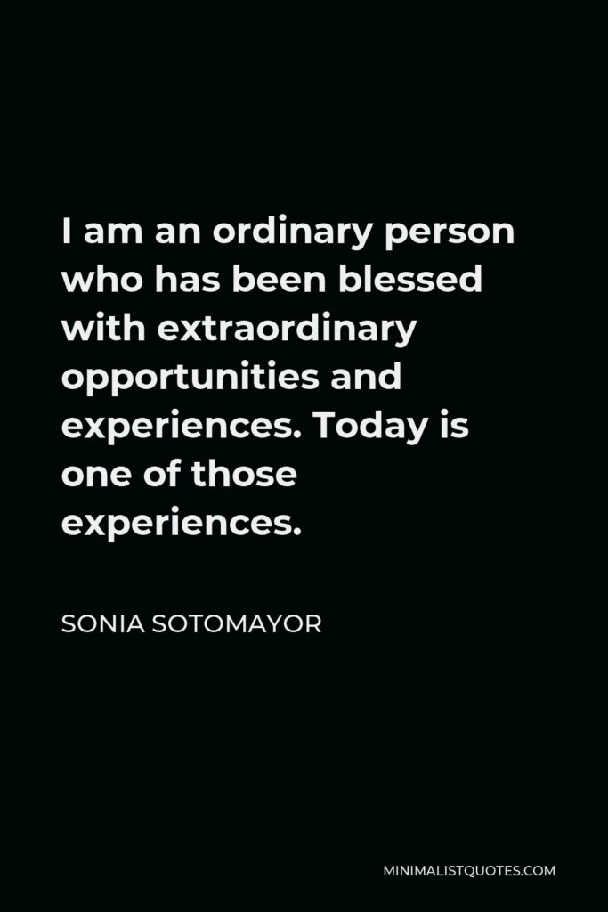 Sonia Sotomayor Quote - I am an ordinary person who has been blessed with extraordinary opportunities and experiences. Today is one of those experiences.