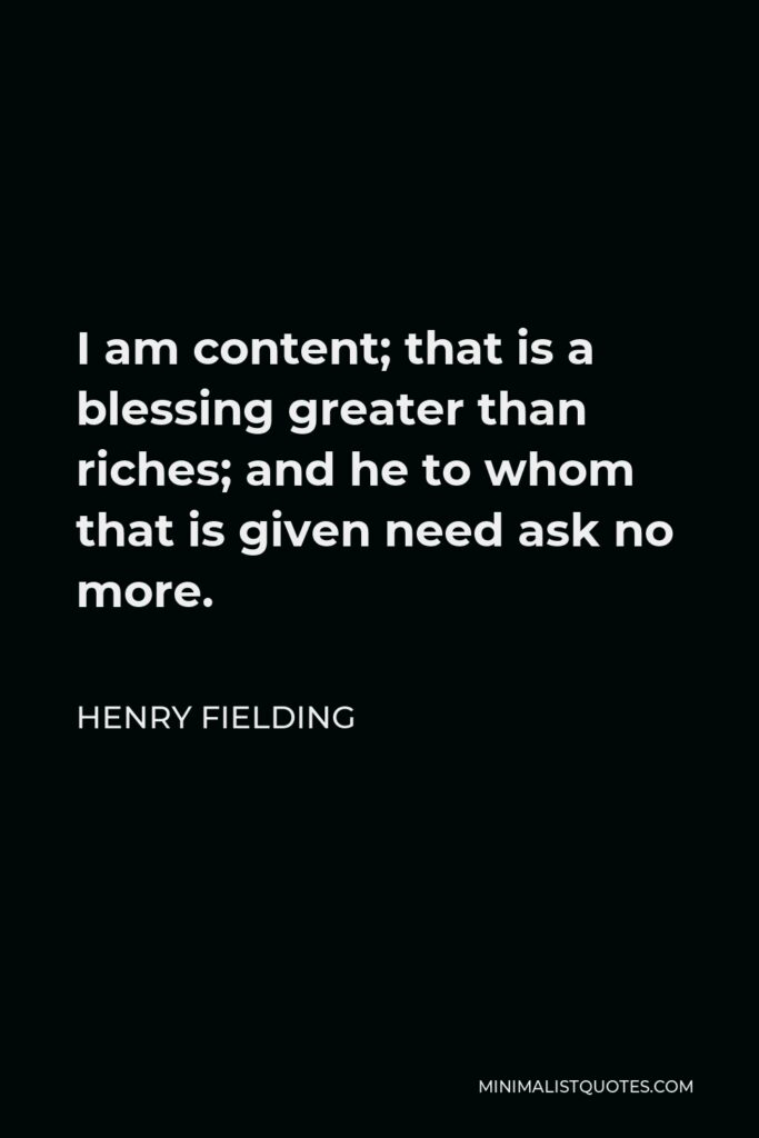 Henry Fielding Quote - I am content; that is a blessing greater than riches; and he to whom that is given need ask no more.