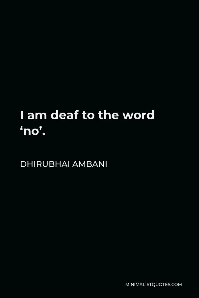 Dhirubhai Ambani Quote - I am deaf to the word 'no'.
