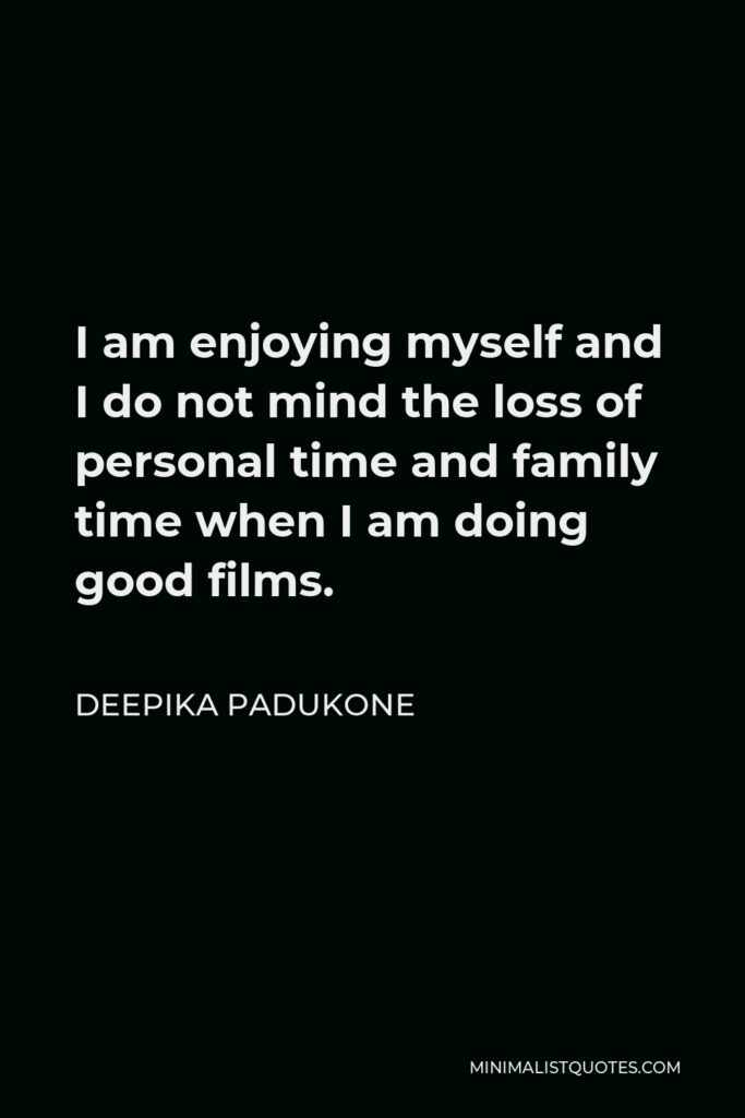 Deepika Padukone Quote - I am enjoying myself and I do not mind the loss of personal time and family time when I am doing good films.