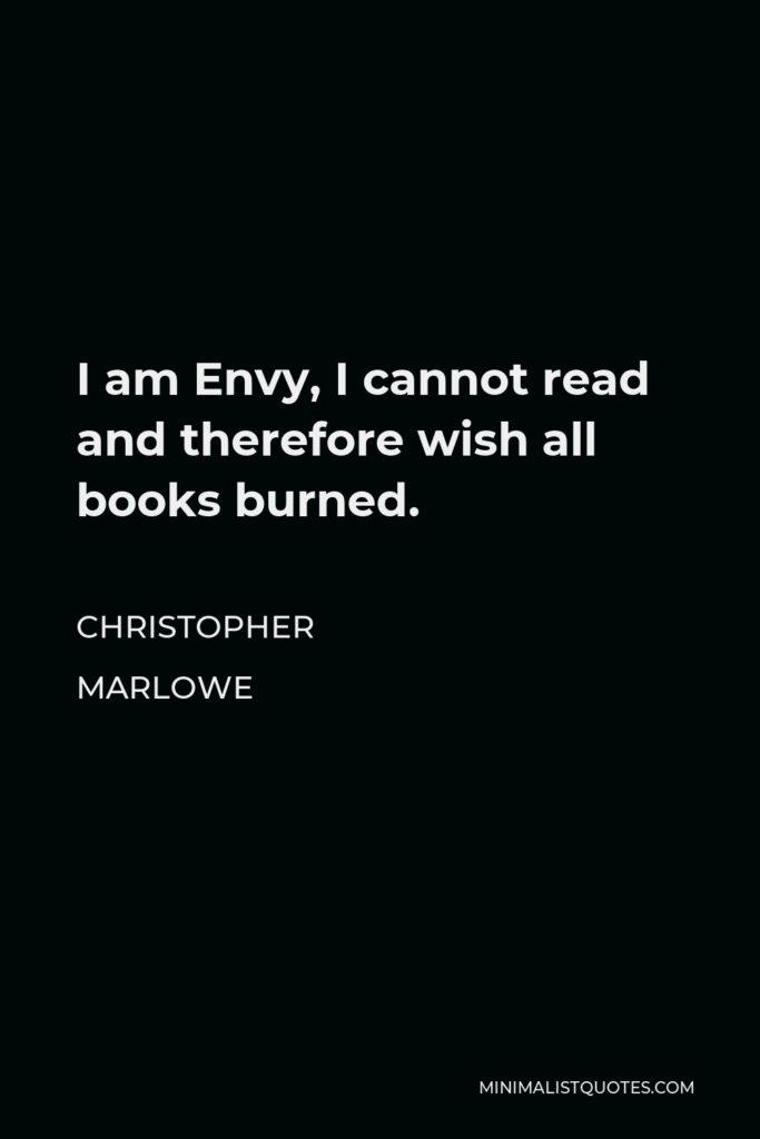 Christopher Marlowe Quote - I am Envy, I cannot read and therefore wish all books burned.