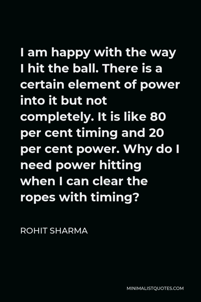 Rohit Sharma Quote - I am happy with the way I hit the ball. There is a certain element of power into it but not completely. It is like 80 per cent timing and 20 per cent power. Why do I need power hitting when I can clear the ropes with timing?