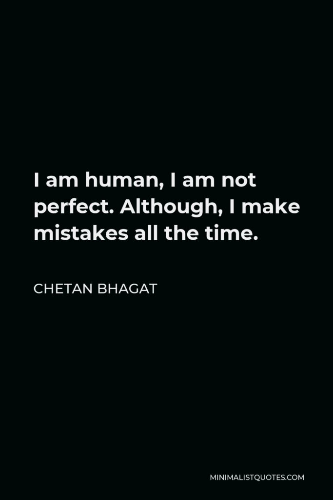 Chetan Bhagat Quote - I am human, I am not perfect. Although, I make mistakes all the time.