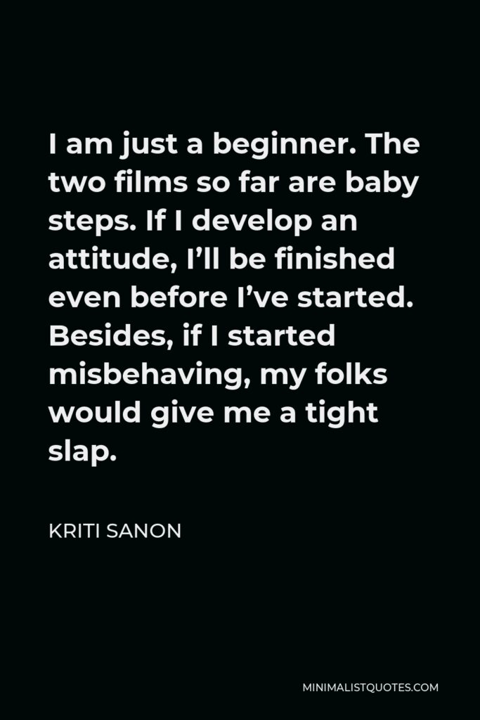 Kriti Sanon Quote - I am just a beginner. The two films so far are baby steps. If I develop an attitude, I'll be finished even before I've started. Besides, if I started misbehaving, my folks would give me a tight slap.