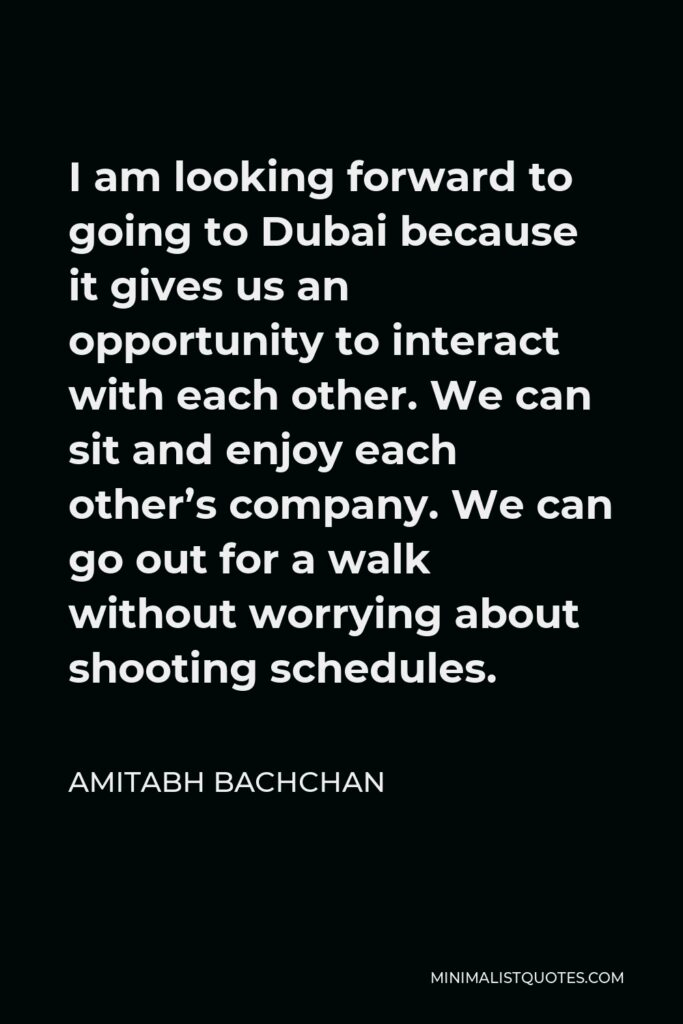 Amitabh Bachchan Quote - I am looking forward to going to Dubai because it gives us an opportunity to interact with each other. We can sit and enjoy each other's company. We can go out for a walk without worrying about shooting schedules.