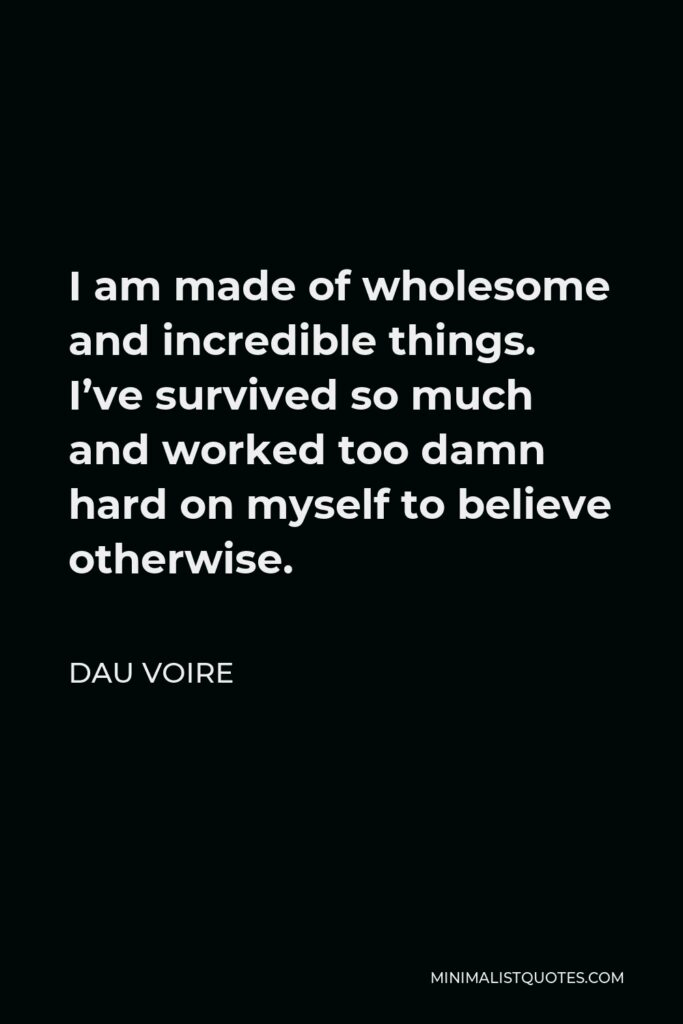 Dau Voire Quote - I am made of wholesome and incredible things. I've survived so much and worked too damn hard on myself to believe otherwise.