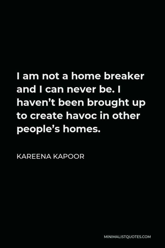 Kareena Kapoor Quote - I am not a home breaker and I can never be. I haven't been brought up to create havoc in other people's homes.