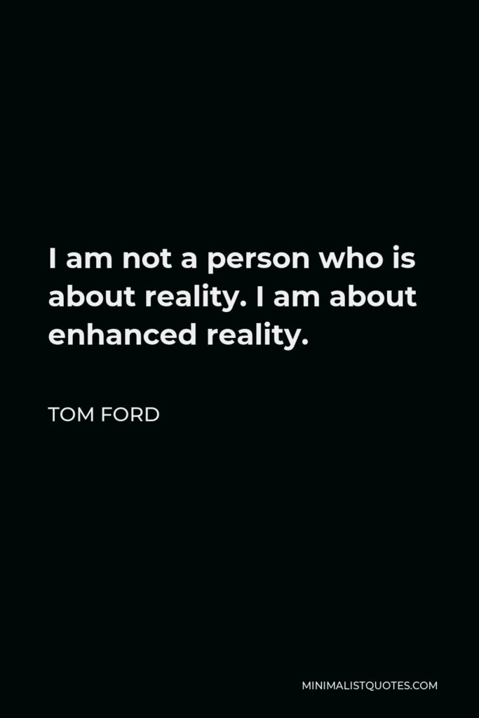 Tom Ford Quote - I am not a person who is about reality. I am about enhanced reality.