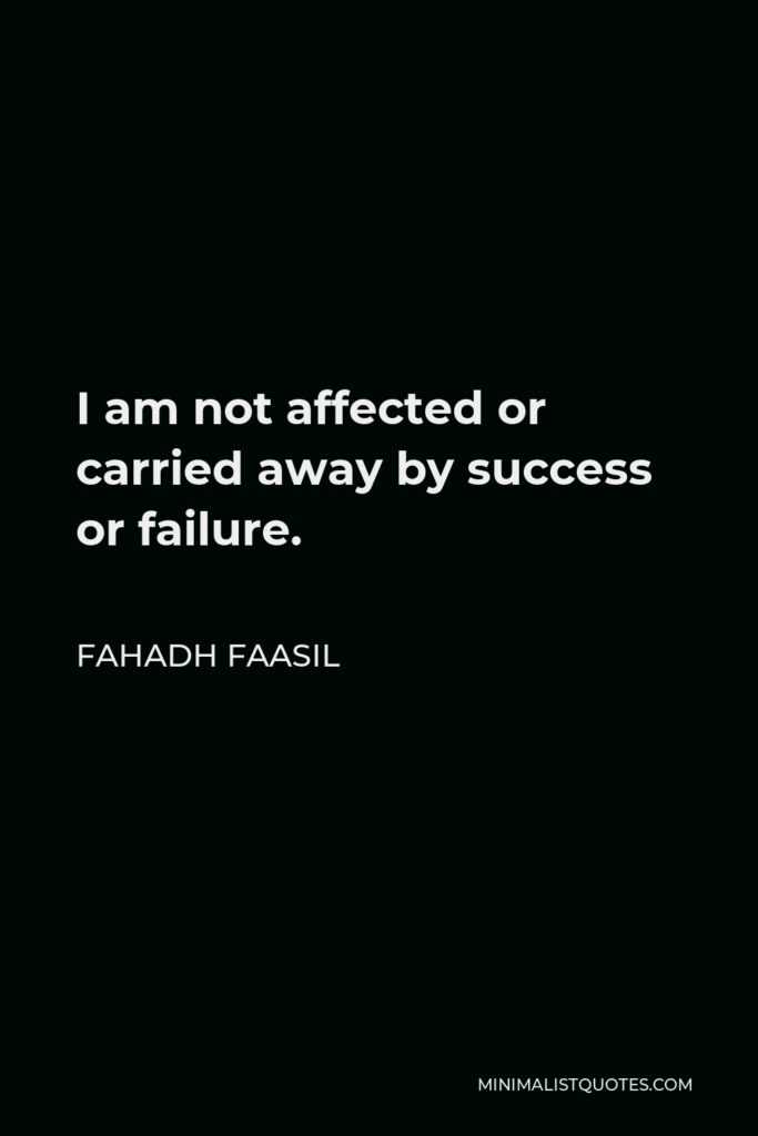 Fahadh Faasil Quote - I am not affected or carried away by success or failure.