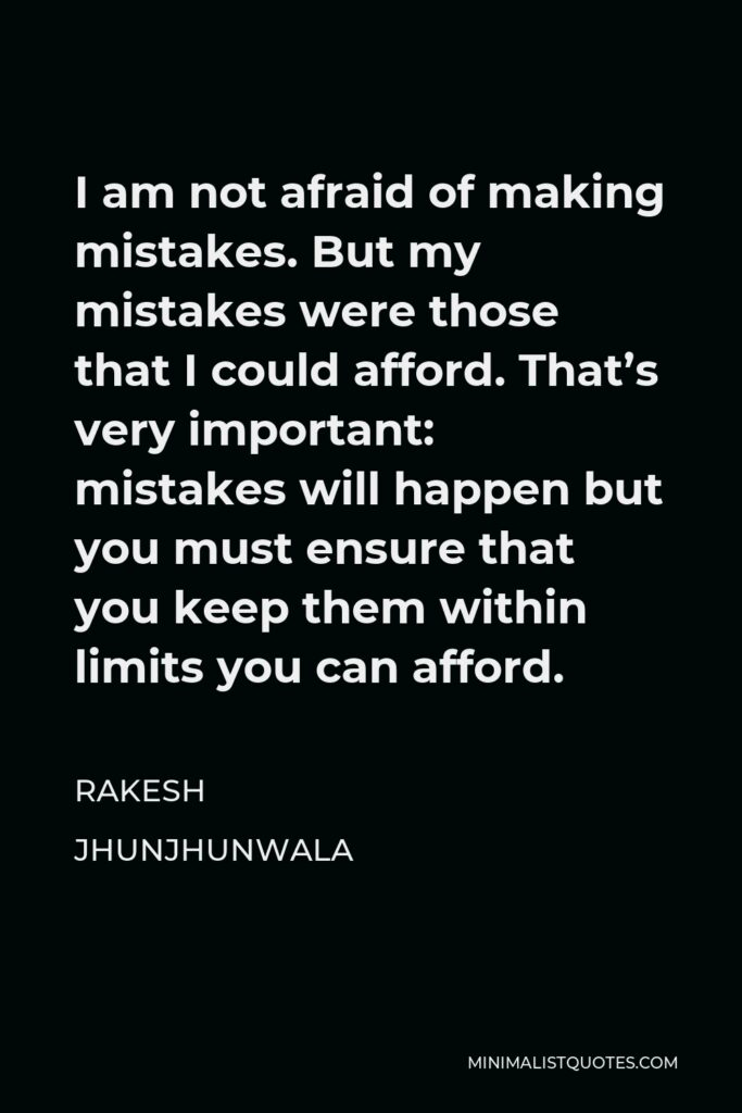 Rakesh Jhunjhunwala Quote - I am not afraid of making mistakes. But my mistakes were those that I could afford. That's very important: mistakes will happen but you must ensure that you keep them within limits you can afford.