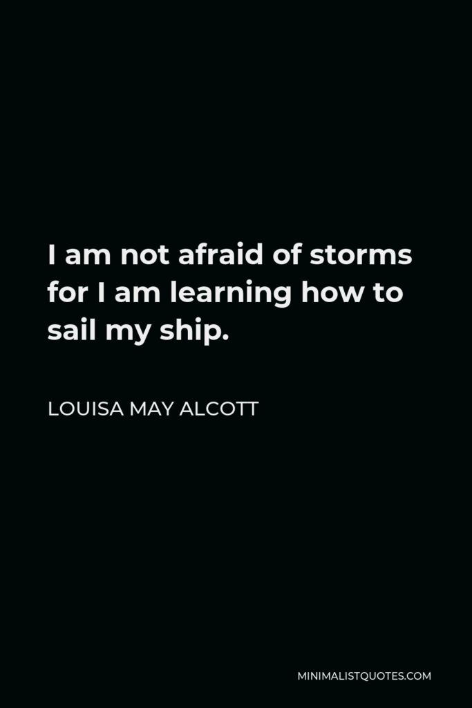 Louisa May Alcott Quote - I am not afraid of storms for I am learning how to sail my ship.
