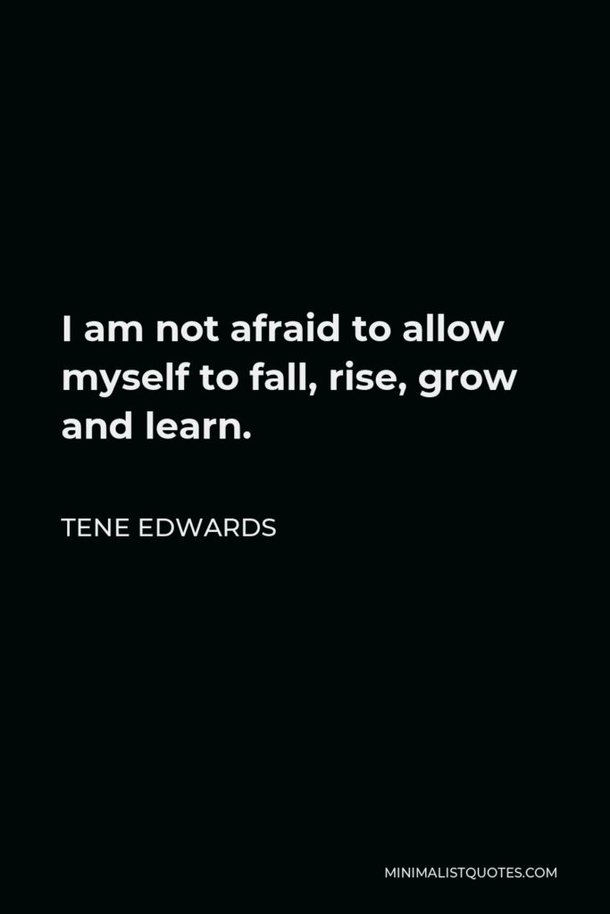 Tene Edwards Quote - I am not afraid to allow myself to fall, rise, grow and learn.
