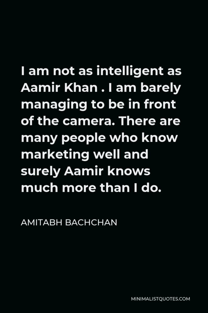 Amitabh Bachchan Quote - I am not as intelligent as Aamir Khan . I am barely managing to be in front of the camera. There are many people who know marketing well and surely Aamir knows much more than I do.