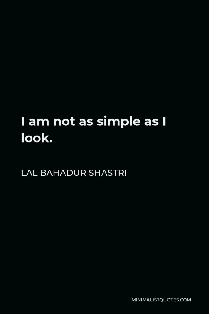 Lal Bahadur Shastri Quote - I am not as simple as I look.