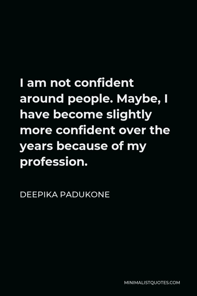 Deepika Padukone Quote - I am not confident around people. Maybe, I have become slightly more confident over the years because of my profession.