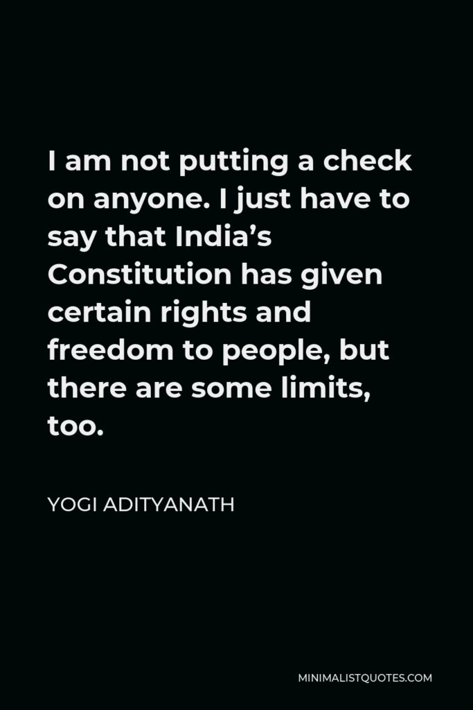 Yogi Adityanath Quote - I am not putting a check on anyone. I just have to say that India's Constitution has given certain rights and freedom to people, but there are some limits, too.