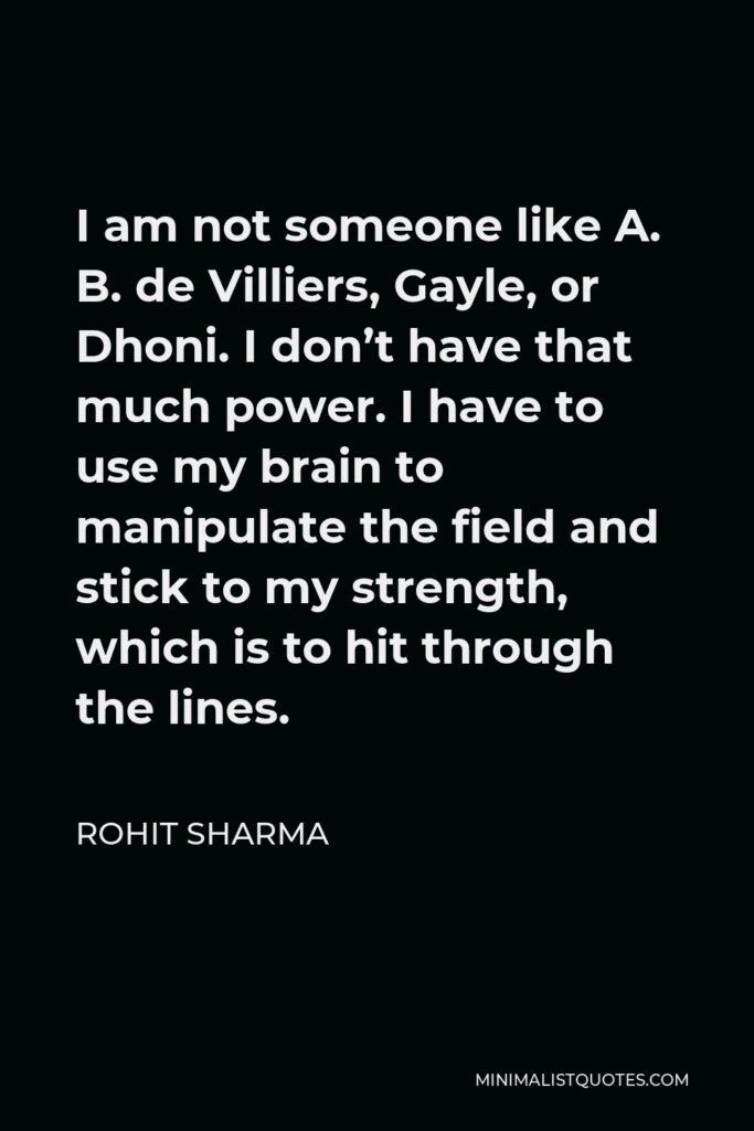 Rohit Sharma Quote - I am not someone like A. B. de Villiers, Gayle, or Dhoni. I don't have that much power. I have to use my brain to manipulate the field and stick to my strength, which is to hit through the lines.
