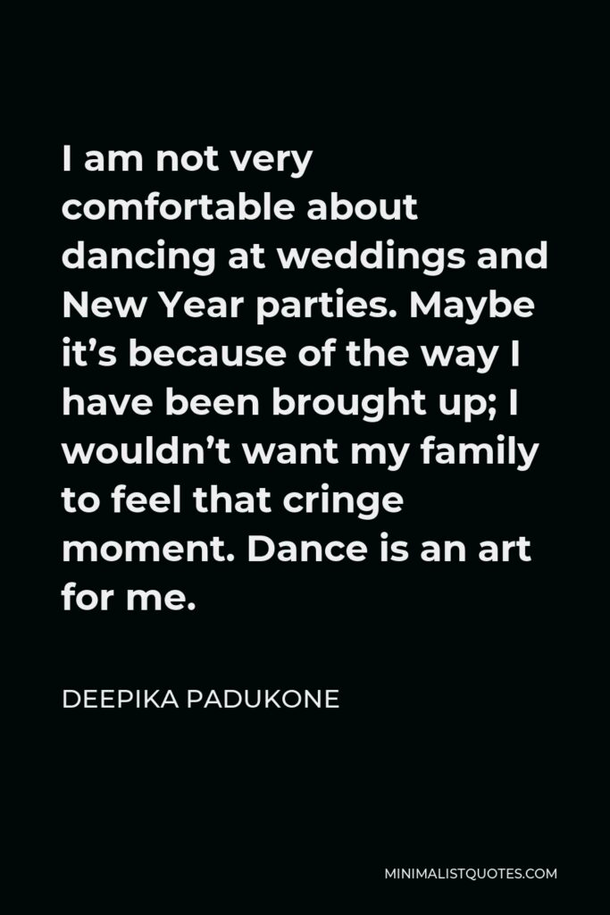 Deepika Padukone Quote - I am not very comfortable about dancing at weddings and New Year parties. Maybe it's because of the way I have been brought up; I wouldn't want my family to feel that cringe moment. Dance is an art for me.