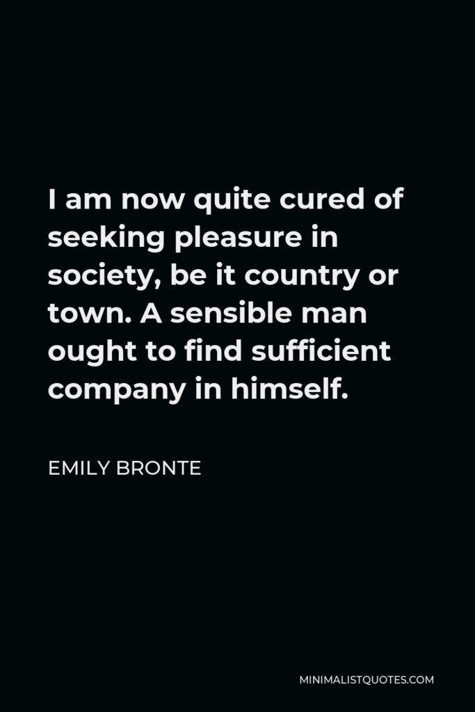 Emily Bronte Quote - I am now quite cured of seeking pleasure in society, be it country or town.