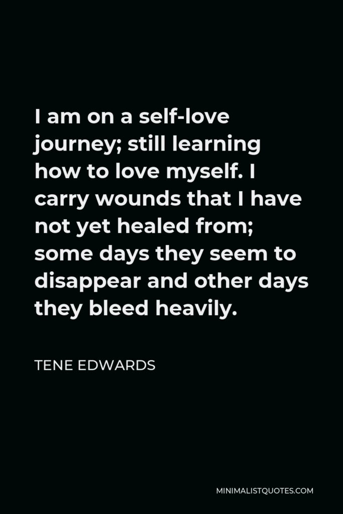 Tene Edwards Quote - I am on a self-love journey; still learning how to love myself. I carry wounds that I have not yet healed from; some daysthey seem to disappear and other days they bleed heavily.