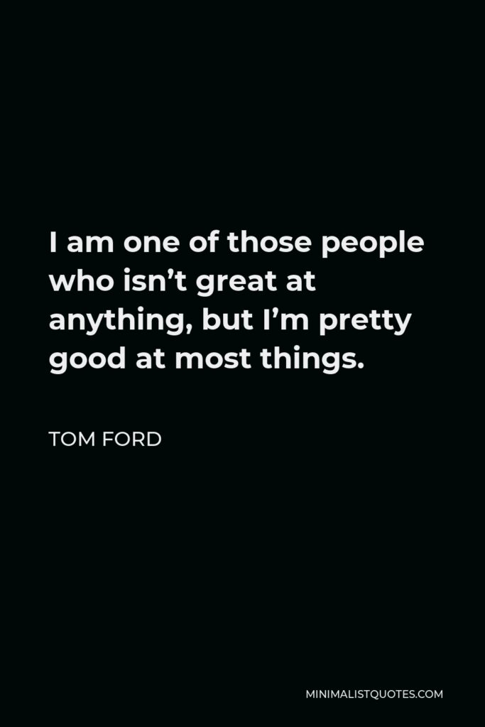 Tom Ford Quote - I am one of those people who isn't great at anything, but I'm pretty good at most things.
