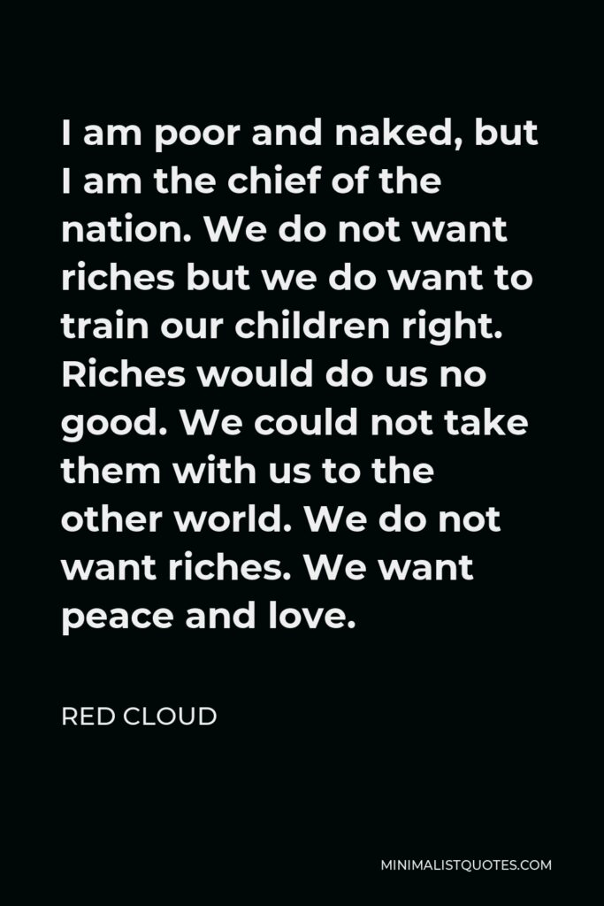 Red Cloud Quote - I am poor and naked, but I am the chief of the nation. We do not want riches but we do want to train our children right. Riches would do us no good. We could not take them with us to the other world. We do not want riches. We want peace and love.