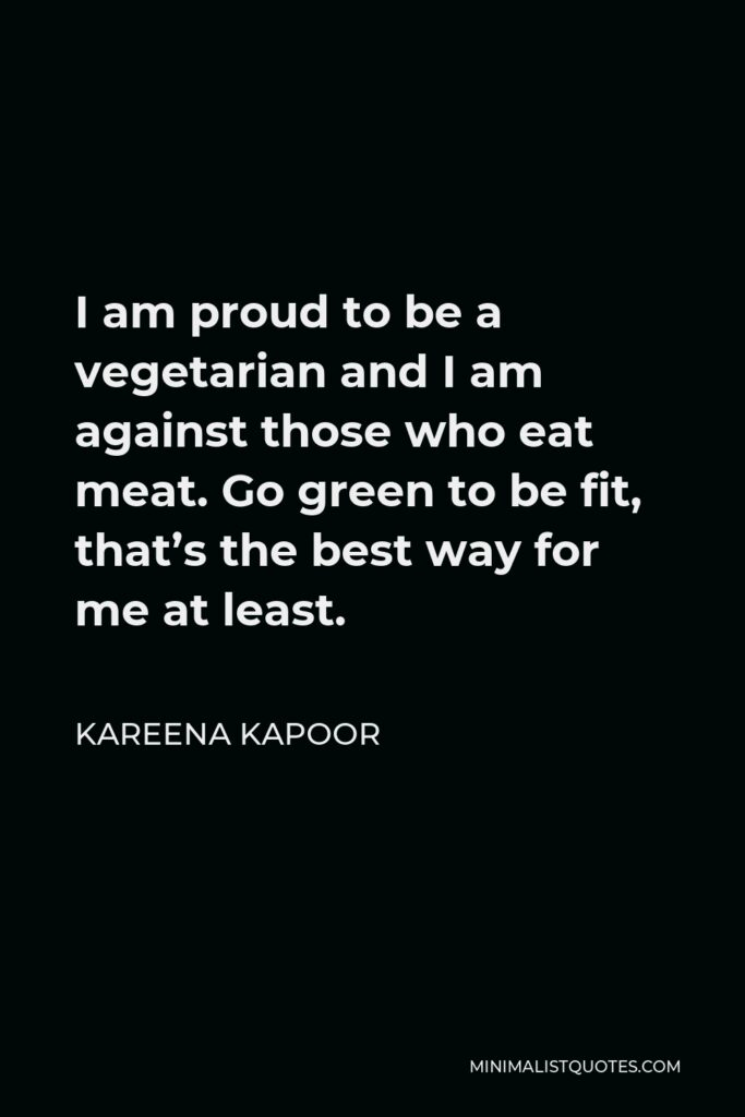 Kareena Kapoor Quote - I am proud to be a vegetarian and I am against those who eat meat. Go green to be fit, that's the best way for me at least.