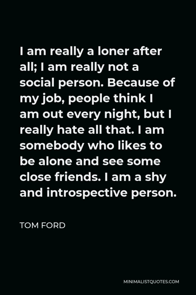 Tom Ford Quote - I am really a loner after all; I am really not a social person. Because of my job, people think I am out every night, but I really hate all that. I am somebody who likes to be alone and see some close friends. I am a shy and introspective person.
