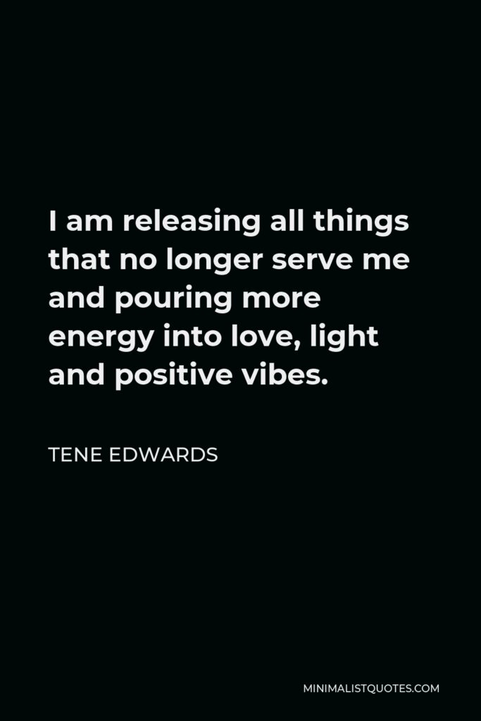 Tene Edwards Quote - I am releasing all things that no longer serve me and pouring more energy into love, light and positive vibes.