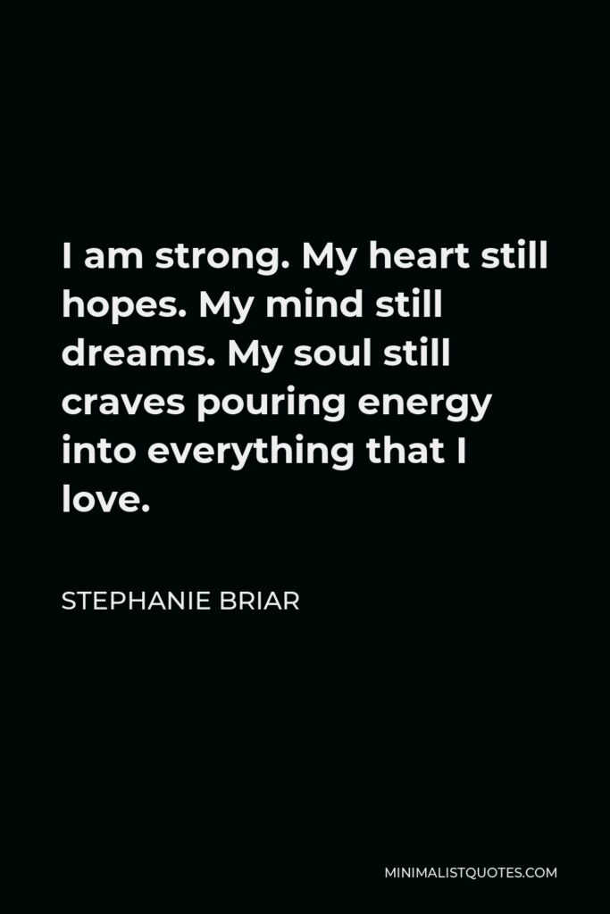 Stephanie Briar Quote - I am strong. My heart still hopes. My mind still dreams. My soul still craves pouring energy into everything that I love.