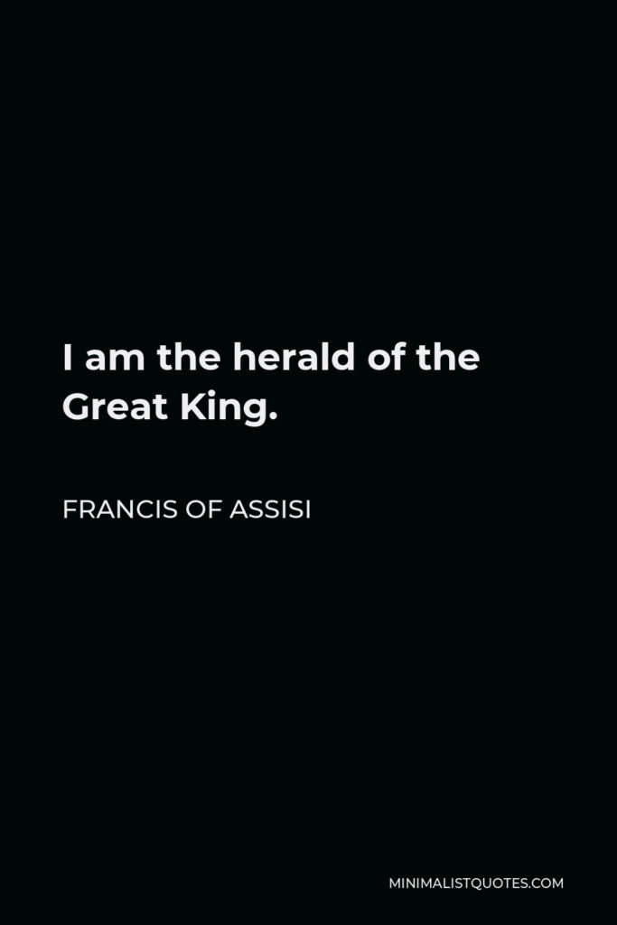 Francis of Assisi Quote - I am the herald of the Great King.