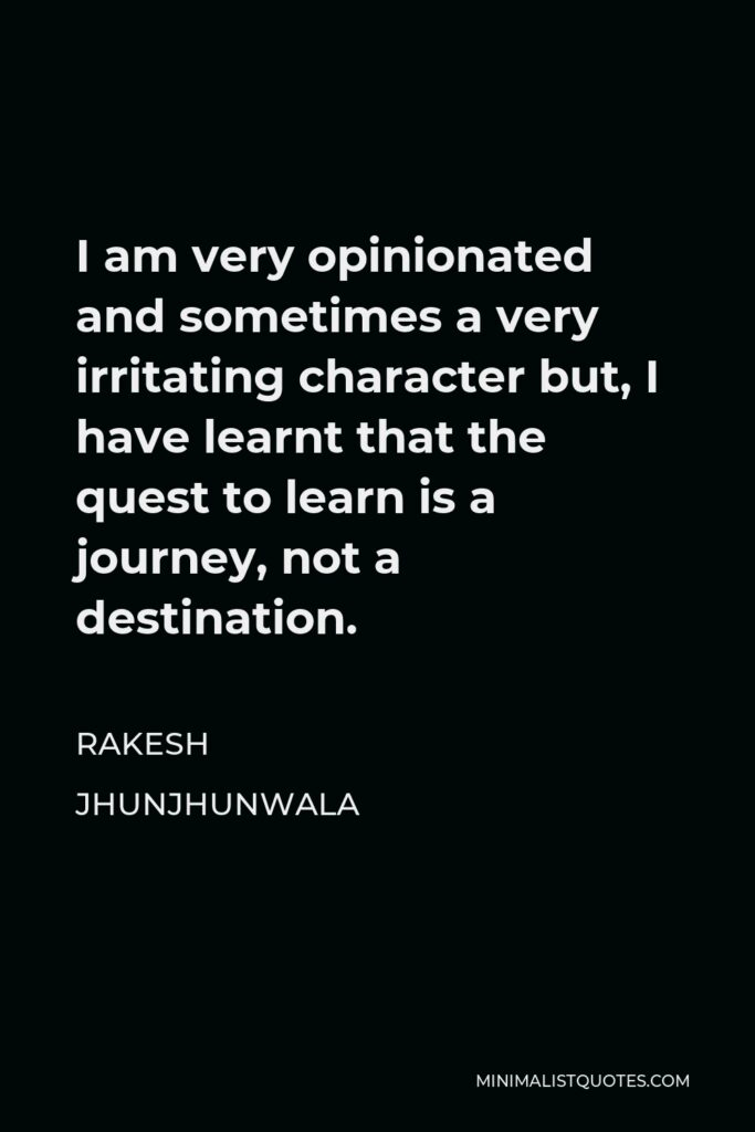Rakesh Jhunjhunwala Quote - I am very opinionated and sometimes a very irritating character but, I have learnt that the quest to learn is a journey, not a destination.