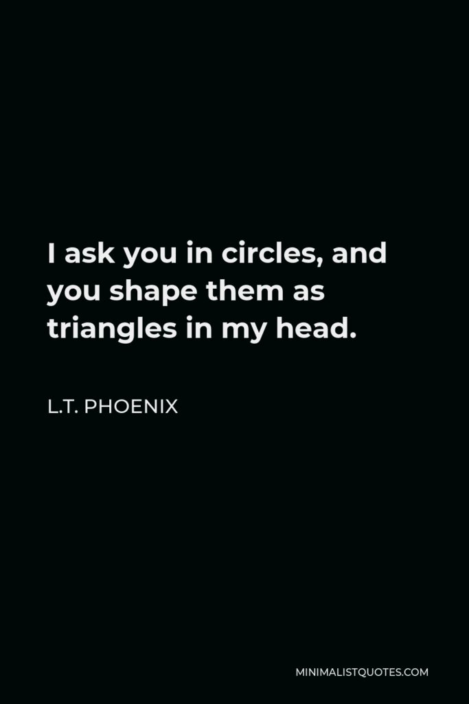 L.T. Phoenix Quote - I ask you in circles, and you shape them as triangles in my head.