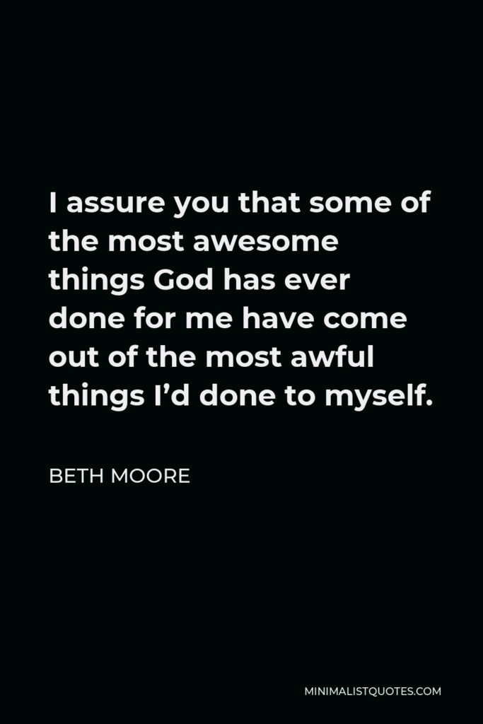 Beth Moore Quote - I assure you that some of the most awesome things God has ever done for me have come out of the most awful things I'd done to myself.