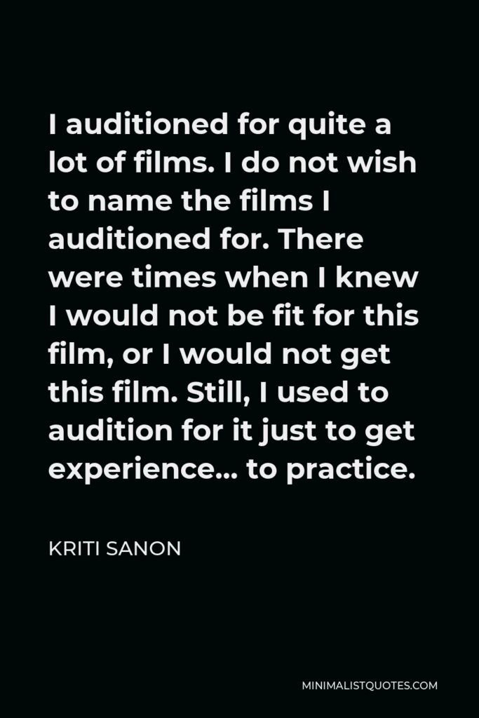 Kriti Sanon Quote - I auditioned for quite a lot of films. I do not wish to name the films I auditioned for. There were times when I knew I would not be fit for this film, or I would not get this film. Still, I used to audition for it just to get experience… to practice.