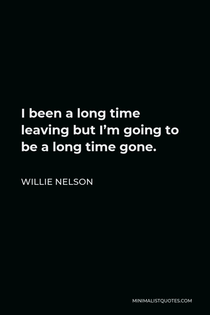 Willie Nelson Quote - I been a long time leaving but I'm going to be a long time gone.