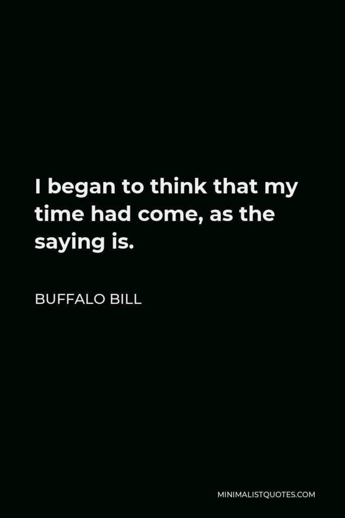 Buffalo Bill Quote - I began to think that my time had come, as the saying is.