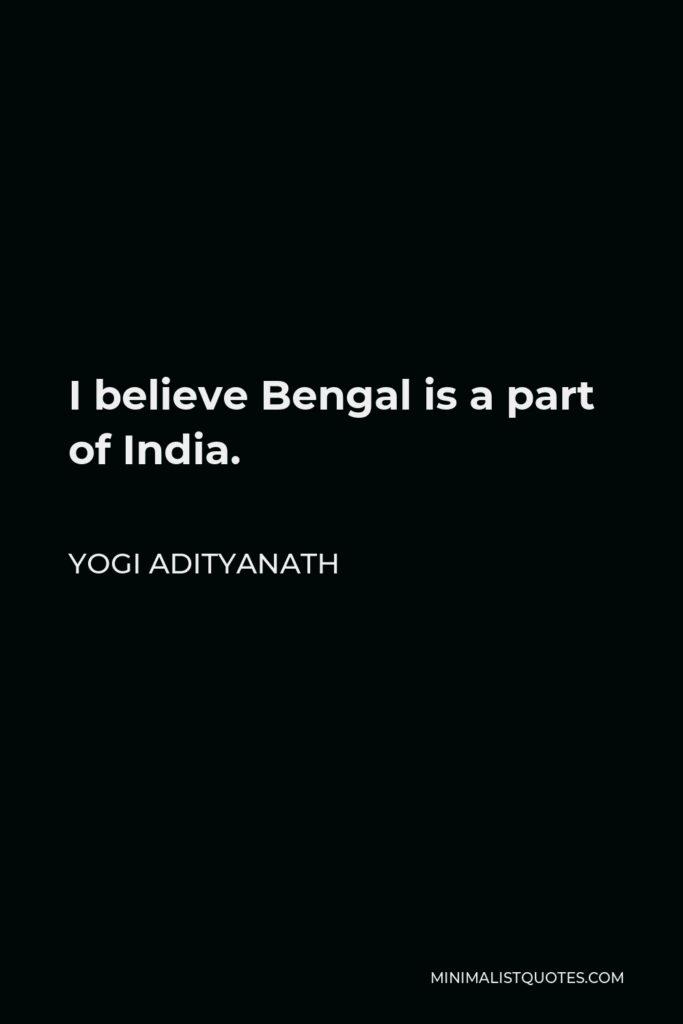 Yogi Adityanath Quote - I believe Bengal is a part of India.